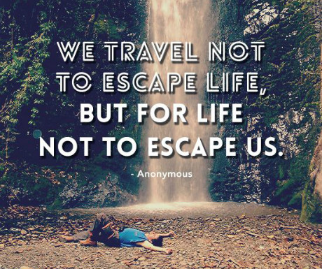 We travel so life doesn't escape us...